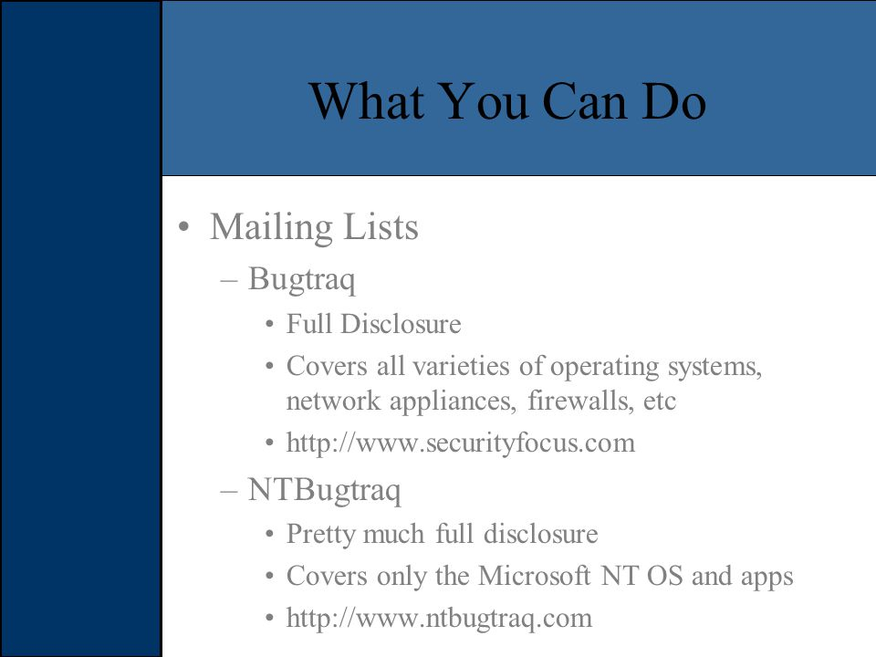 What You Can Do Mailing Lists –Bugtraq Full Disclosure Covers all varieties of operating systems, network appliances, firewalls, etc   –NTBugtraq Pretty much full disclosure Covers only the Microsoft NT OS and apps