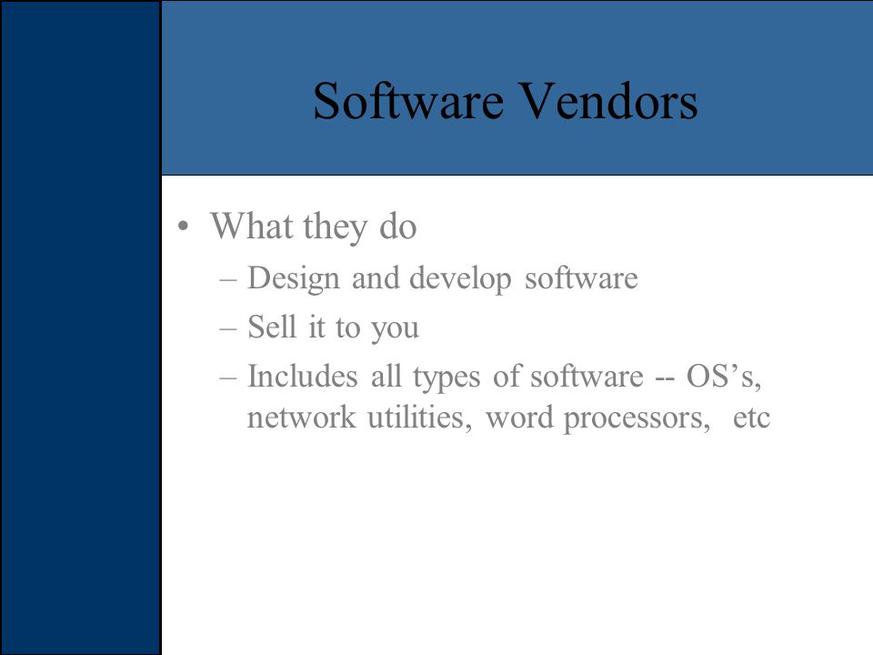 Software Vendors What they do –Design and develop software –Sell it to you –Includes all types of software -- OS's, network utilities, word processors, etc