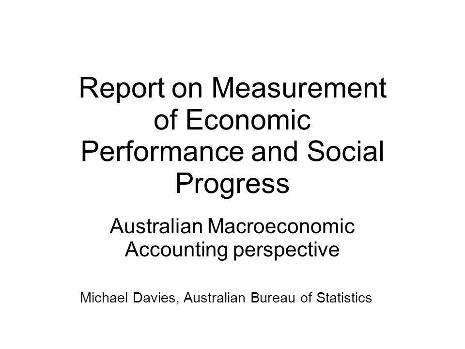 Report on Measurement of Economic Performance and Social Progress Australian Macroeconomic Accounting perspective Michael Davies, Australian Bureau of Statistics