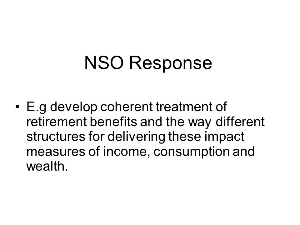 NSO Response E.g develop coherent treatment of retirement benefits and the way different structures for delivering these impact measures of income, consumption and wealth.