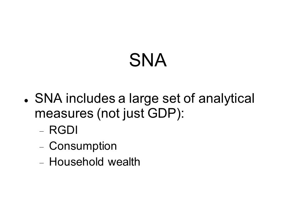 SNA includes a large set of analytical measures (not just GDP):  RGDI  Consumption  Household wealth SNA