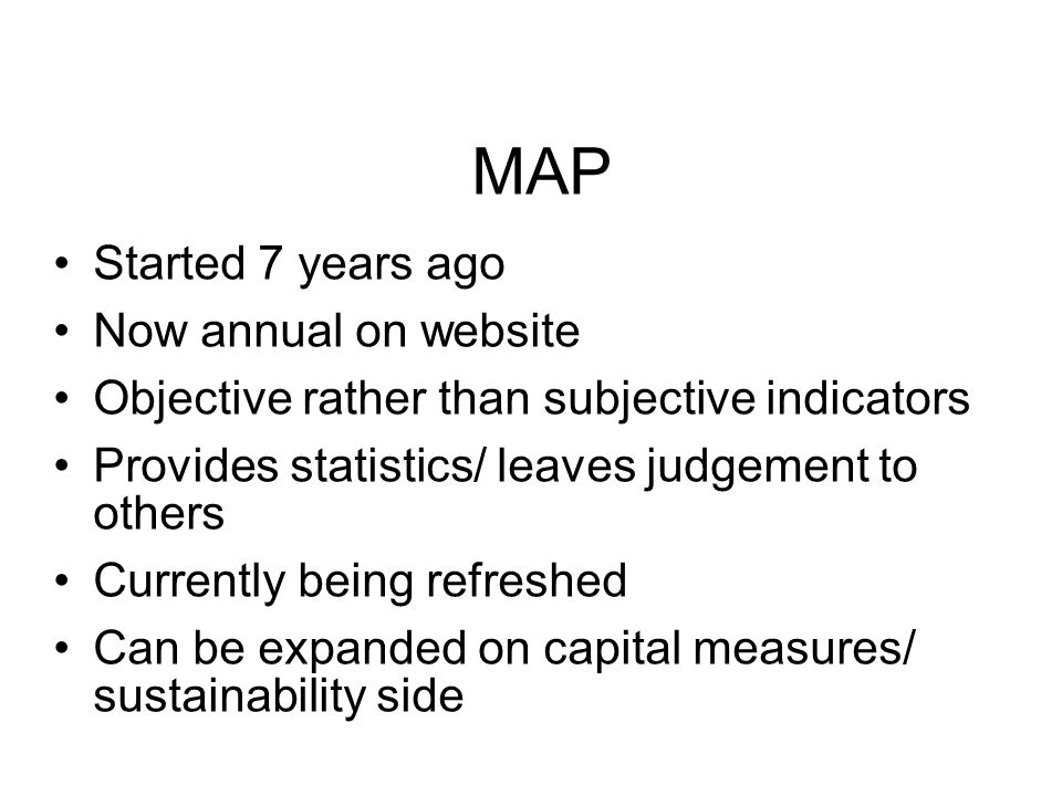 MAP Started 7 years ago Now annual on website Objective rather than subjective indicators Provides statistics/ leaves judgement to others Currently being refreshed Can be expanded on capital measures/ sustainability side