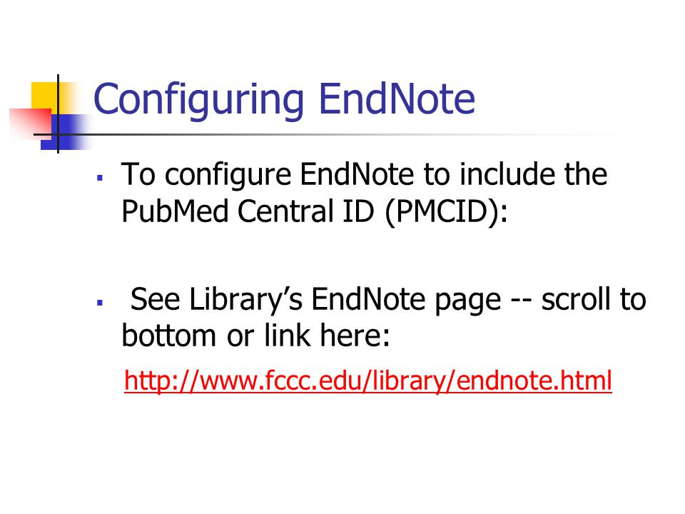 Configuring EndNote  To configure EndNote to include the PubMed Central ID (PMCID):  See Library's EndNote page -- scroll to bottom or link here: