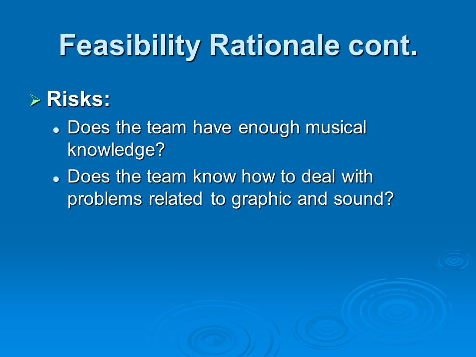 Feasibility Rationale cont.  Risks: Does the team have enough musical knowledge.