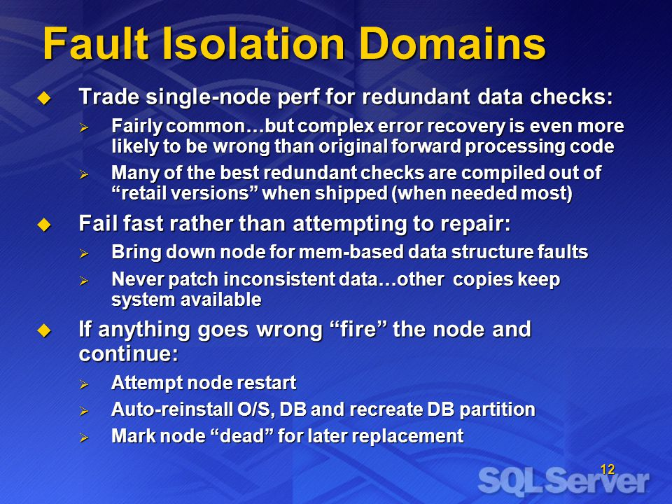 12 Fault Isolation Domains  Trade single-node perf for redundant data checks:  Fairly common…but complex error recovery is even more likely to be wrong than original forward processing code  Many of the best redundant checks are compiled out of retail versions when shipped (when needed most)  Fail fast rather than attempting to repair:  Bring down node for mem-based data structure faults  Never patch inconsistent data…other copies keep system available  If anything goes wrong fire the node and continue:  Attempt node restart  Auto-reinstall O/S, DB and recreate DB partition  Mark node dead for later replacement