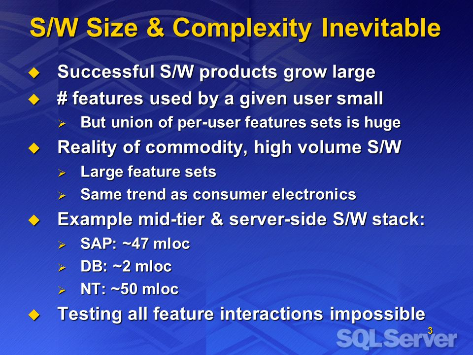 3 S/W Size & Complexity Inevitable  Successful S/W products grow large  # features used by a given user small  But union of per-user features sets is huge  Reality of commodity, high volume S/W  Large feature sets  Same trend as consumer electronics  Example mid-tier & server-side S/W stack:  SAP: ~47 mloc  DB: ~2 mloc  NT: ~50 mloc  Testing all feature interactions impossible