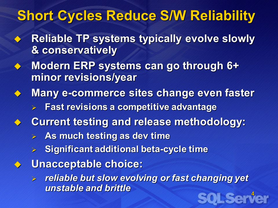4 Short Cycles Reduce S/W Reliability  Reliable TP systems typically evolve slowly & conservatively  Modern ERP systems can go through 6+ minor revisions/year  Many e-commerce sites change even faster  Fast revisions a competitive advantage  Current testing and release methodology:  As much testing as dev time  Significant additional beta-cycle time  Unacceptable choice:  reliable but slow evolving or fast changing yet unstable and brittle