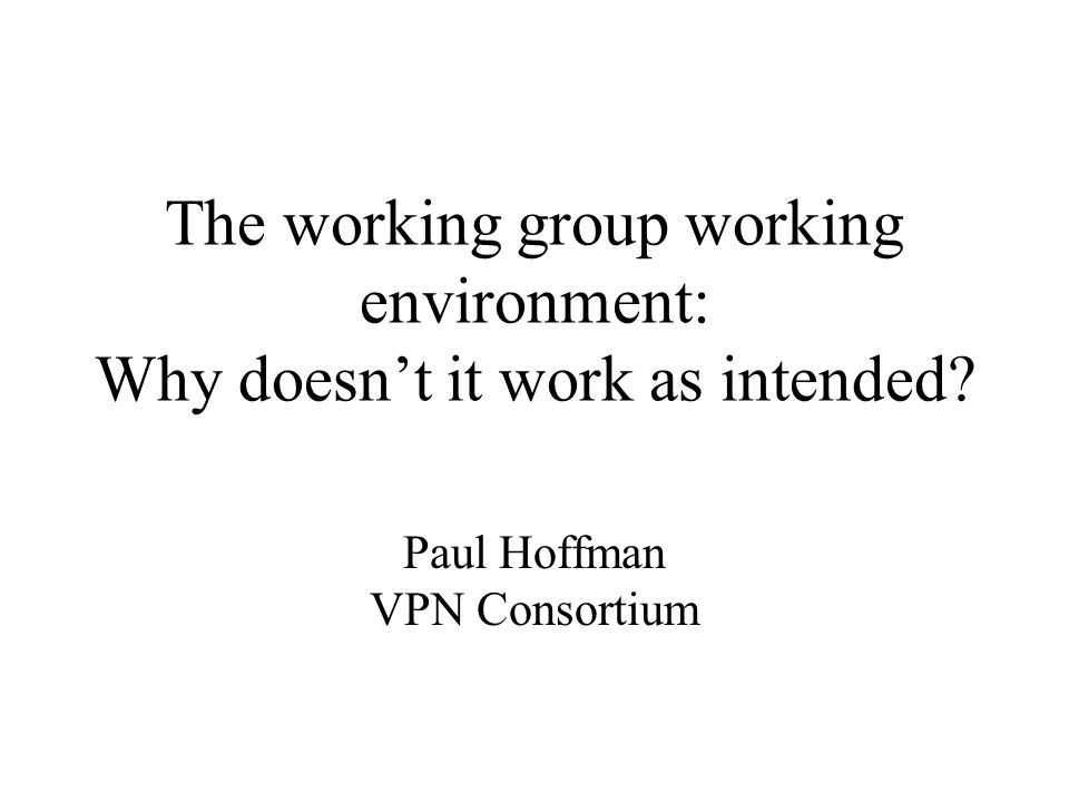 The working group working environment: Why doesn't it work as intended Paul Hoffman VPN Consortium