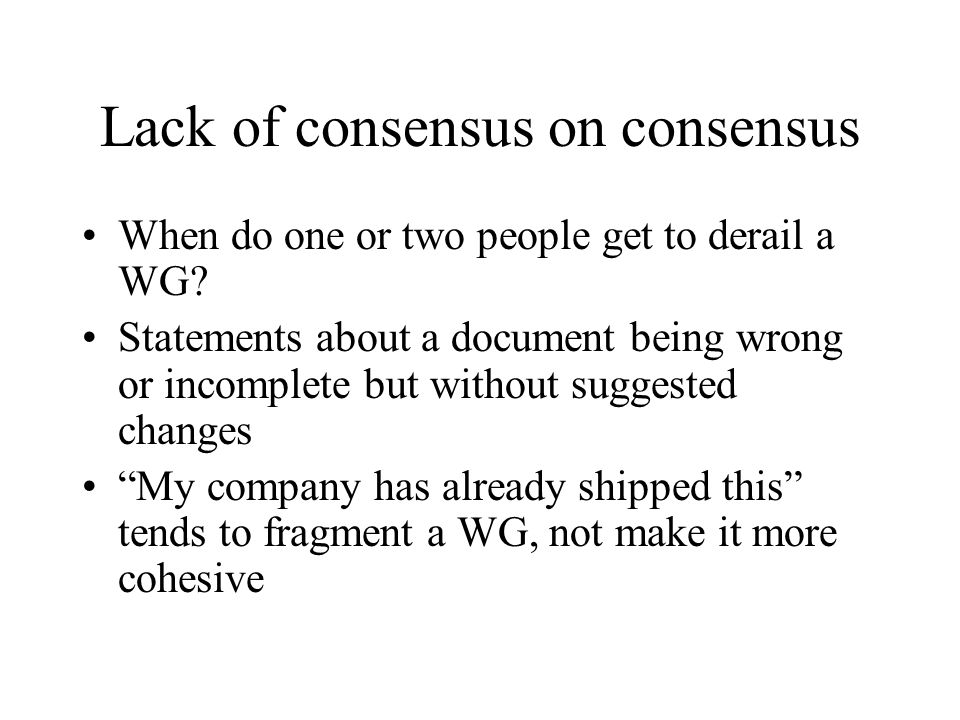 Lack of consensus on consensus When do one or two people get to derail a WG.