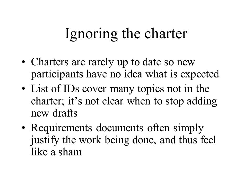 Ignoring the charter Charters are rarely up to date so new participants have no idea what is expected List of IDs cover many topics not in the charter; it's not clear when to stop adding new drafts Requirements documents often simply justify the work being done, and thus feel like a sham