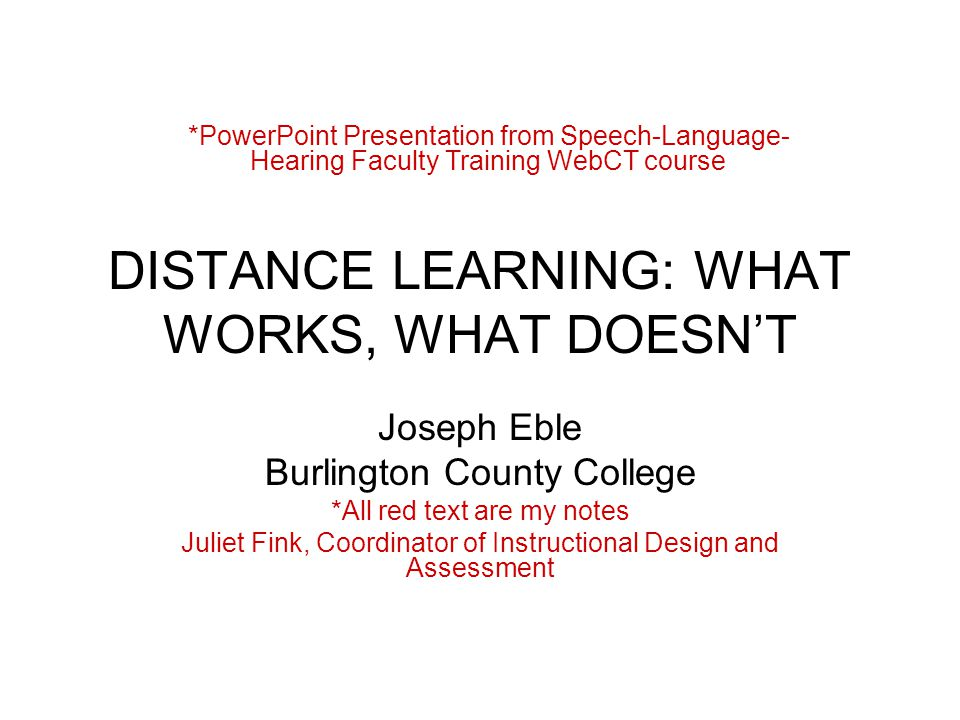 DISTANCE LEARNING: WHAT WORKS, WHAT DOESN'T Joseph Eble Burlington County College *All red text are my notes Juliet Fink, Coordinator of Instructional Design and Assessment *PowerPoint Presentation from Speech-Language- Hearing Faculty Training WebCT course