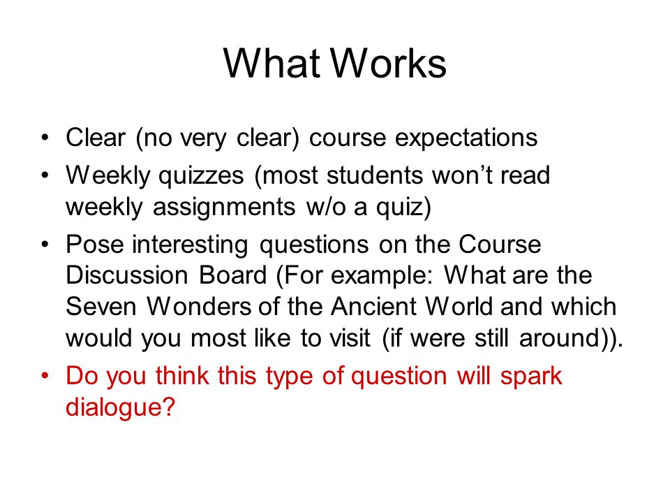 What Works Clear (no very clear) course expectations Weekly quizzes (most students won't read weekly assignments w/o a quiz) Pose interesting questions on the Course Discussion Board (For example: What are the Seven Wonders of the Ancient World and which would you most like to visit (if were still around)).