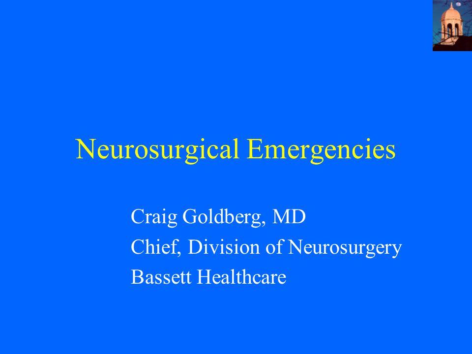 Neurosurgical Emergencies Craig Goldberg, MD Chief, Division of Neurosurgery Bassett Healthcare