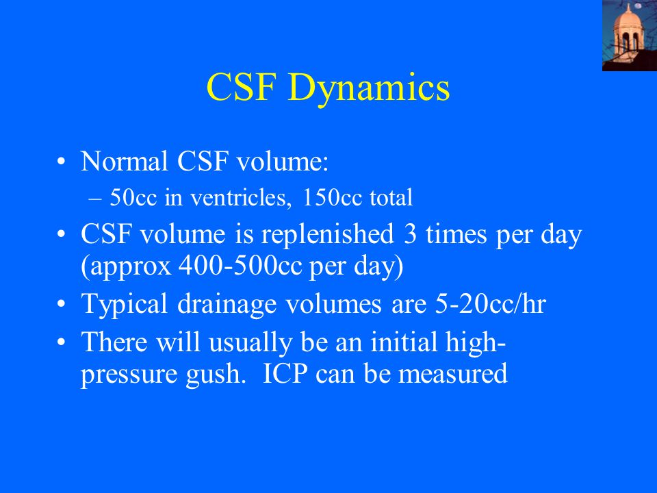 CSF Dynamics Normal CSF volume: –50cc in ventricles, 150cc total CSF volume is replenished 3 times per day (approx 400-500cc per day) Typical drainage volumes are 5-20cc/hr There will usually be an initial high- pressure gush.
