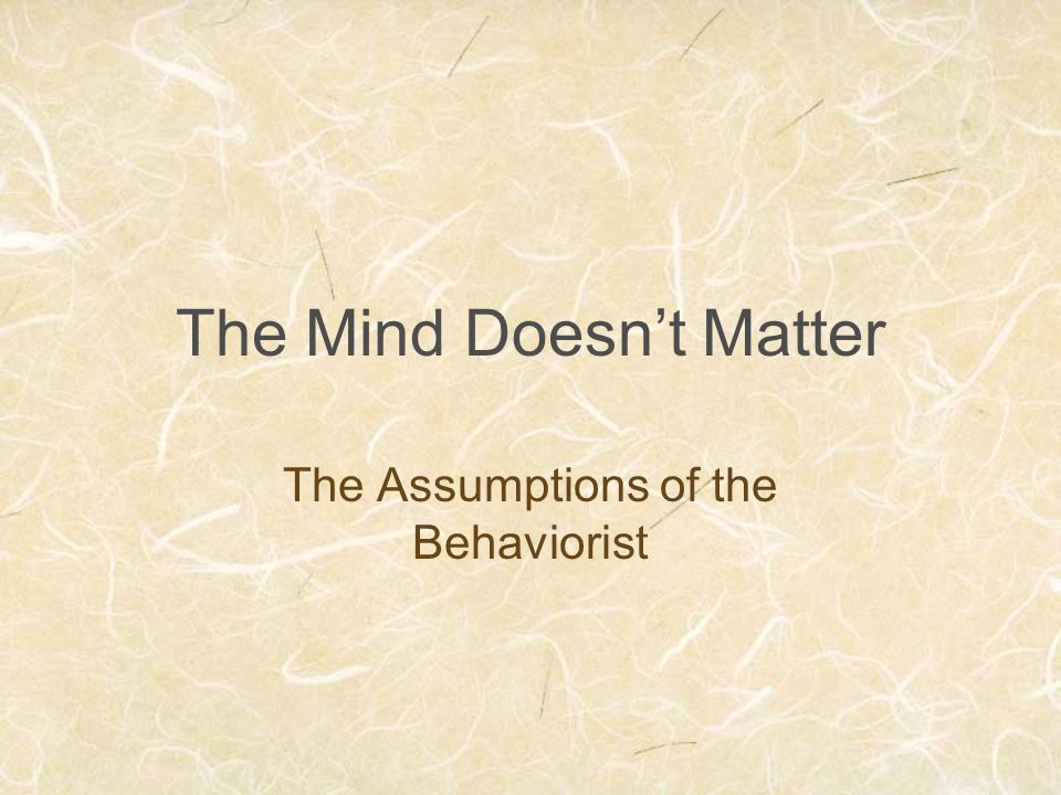 The Mind Doesn't Matter The Assumptions of the Behaviorist