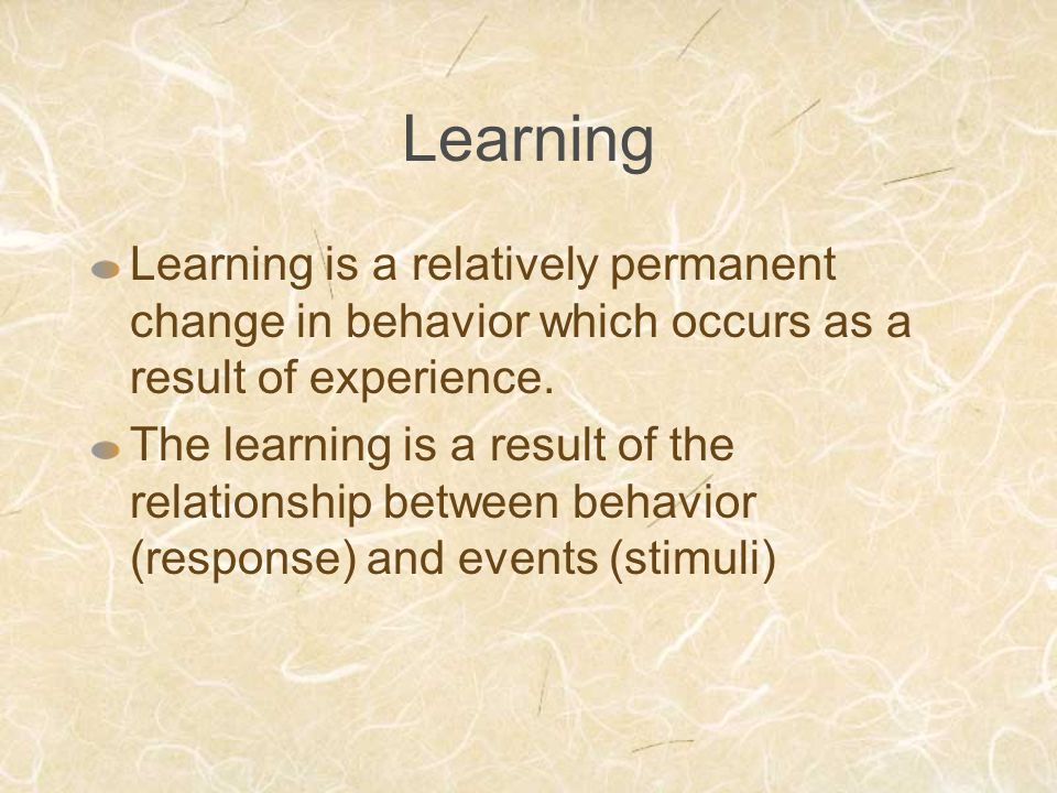 Learning Learning is a relatively permanent change in behavior which occurs as a result of experience. The learning is a result of the relationship be