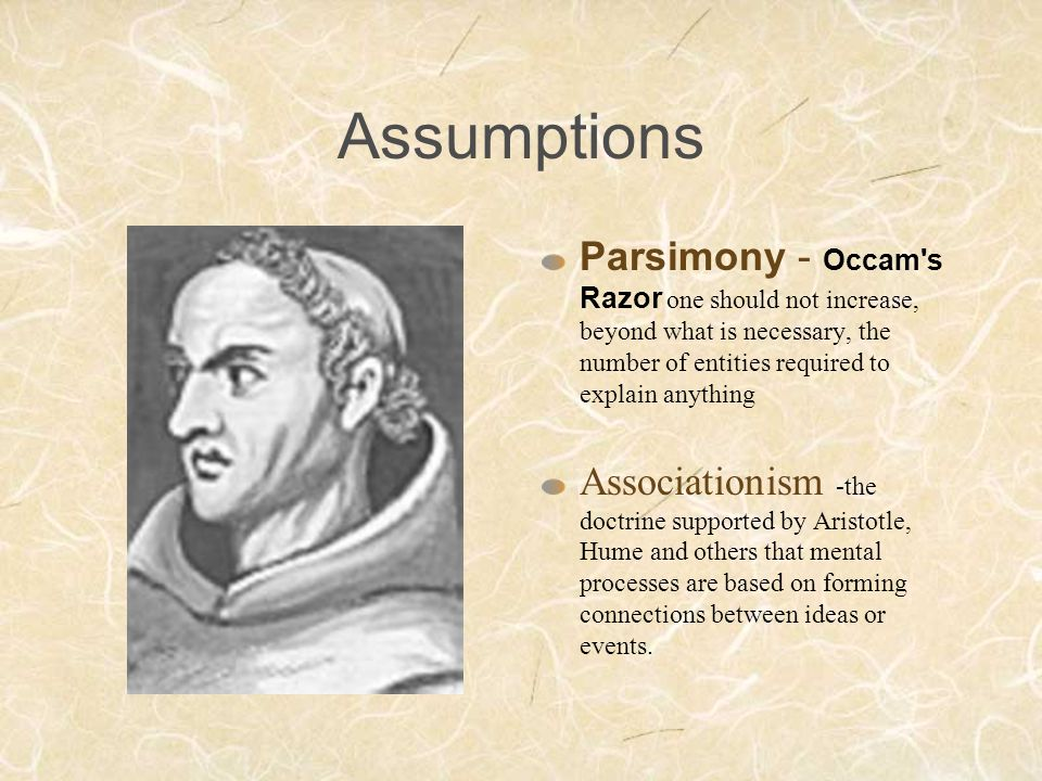Assumptions Parsimony - Occam's Razor one should not increase, beyond what is necessary, the number of entities required to explain anything Associati