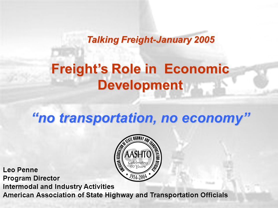 Freight's Role in Economic Development no transportation, no economy Leo Penne Program Director Intermodal and Industry Activities American Association of State Highway and Transportation Officials Talking Freight-January 2005
