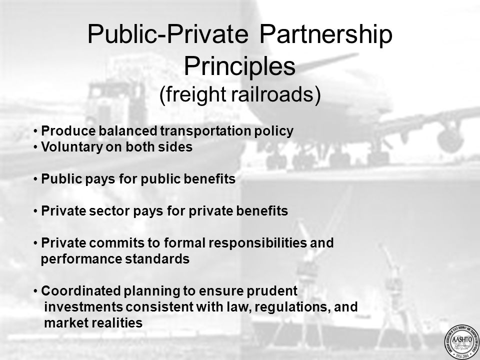 Public-Private Partnership Principles (freight railroads) Produce balanced transportation policy Voluntary on both sides Public pays for public benefits Private sector pays for private benefits Private commits to formal responsibilities and performance standards Coordinated planning to ensure prudent investments consistent with law, regulations, and market realities
