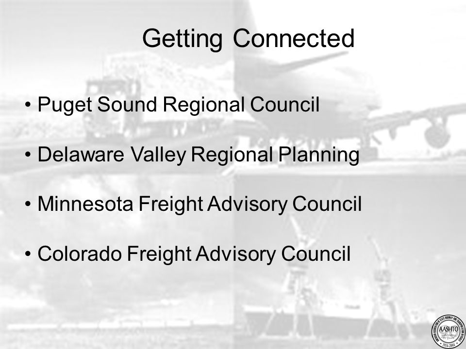 Puget Sound Regional Council Delaware Valley Regional Planning Minnesota Freight Advisory Council Colorado Freight Advisory Council Getting Connected