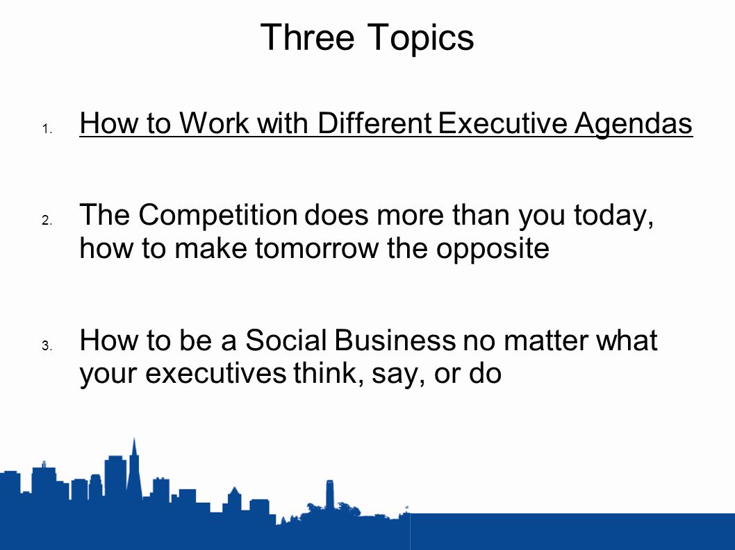 Three Topics 1. How to Work with Different Executive Agendas 2.