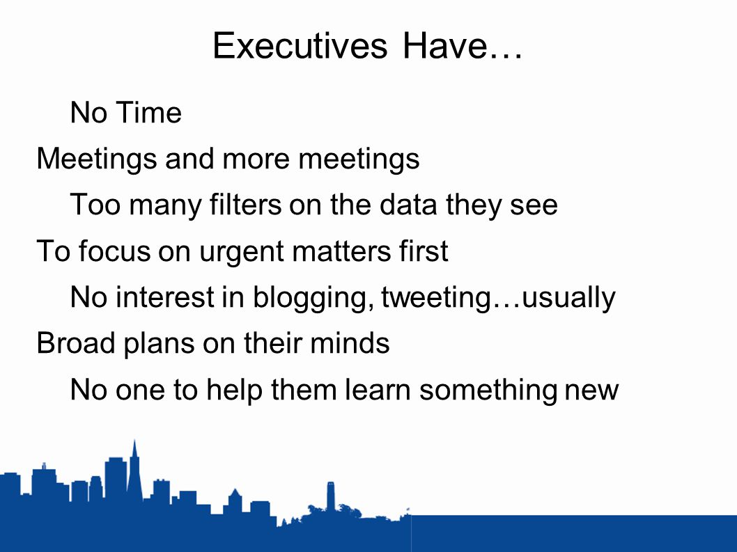 Executives Have… No Time Meetings and more meetings Too many filters on the data they see To focus on urgent matters first No interest in blogging, tweeting…usually Broad plans on their minds No one to help them learn something new
