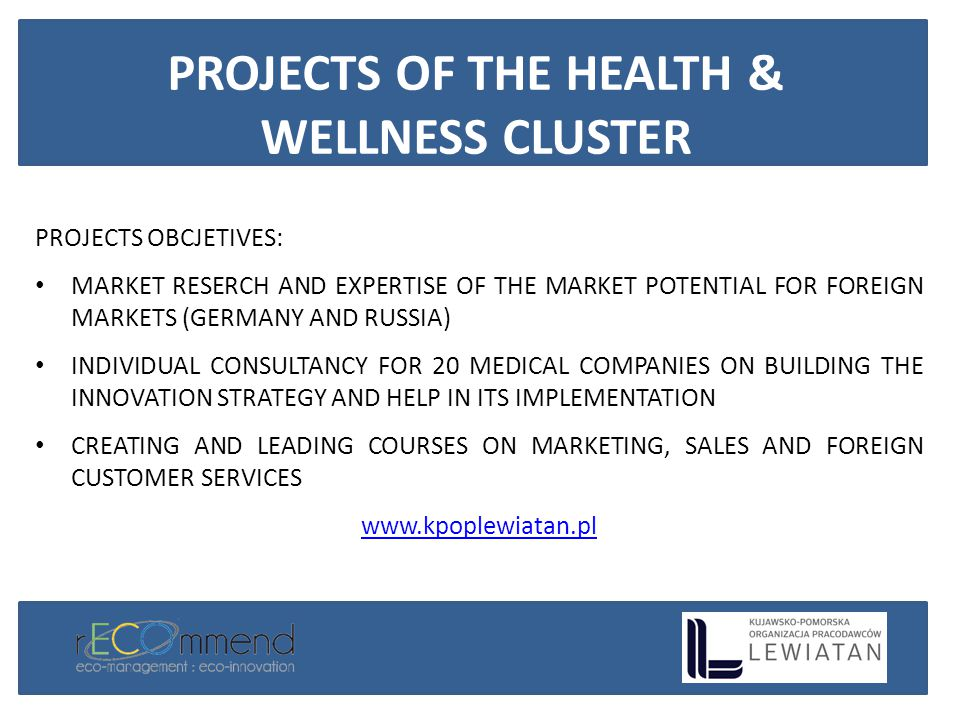 PROJECTS OBCJETIVES: MARKET RESERCH AND EXPERTISE OF THE MARKET POTENTIAL FOR FOREIGN MARKETS (GERMANY AND RUSSIA) INDIVIDUAL CONSULTANCY FOR 20 MEDICAL COMPANIES ON BUILDING THE INNOVATION STRATEGY AND HELP IN ITS IMPLEMENTATION CREATING AND LEADING COURSES ON MARKETING, SALES AND FOREIGN CUSTOMER SERVICES www.kpoplewiatan.pl PROJECTS OF THE HEALTH & WELLNESS CLUSTER