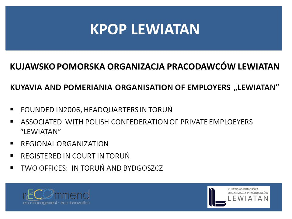 "KUJAWSKO POMORSKA ORGANIZACJA PRACODAWCÓW LEWIATAN KUYAVIA AND POMERIANIA ORGANISATION OF EMPLOYERS ""LEWIATAN  FOUNDED IN2006, HEADQUARTERS IN TORUŃ  ASSOCIATED WITH POLISH CONFEDERATION OF PRIVATE EMPLOEYERS LEWIATAN  REGIONAL ORGANIZATION  REGISTERED IN COURT IN TORUŃ  TWO OFFICES: IN TORUŃ AND BYDGOSZCZ KPOP LEWIATAN"