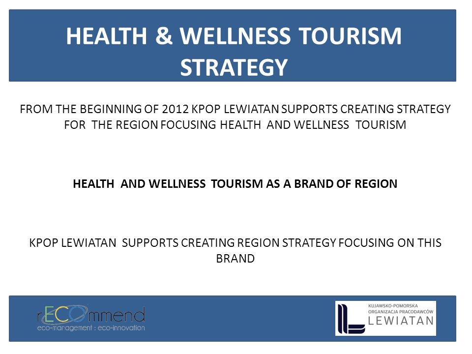 FROM THE BEGINNING OF 2012 KPOP LEWIATAN SUPPORTS CREATING STRATEGY FOR THE REGION FOCUSING HEALTH AND WELLNESS TOURISM HEALTH AND WELLNESS TOURISM AS A BRAND OF REGION KPOP LEWIATAN SUPPORTS CREATING REGION STRATEGY FOCUSING ON THIS BRAND HEALTH & WELLNESS TOURISM STRATEGY