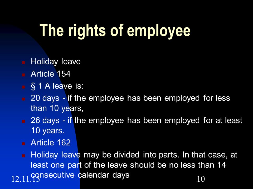 12.11.1310 The rights of employee Holiday leave Article 154 § 1 A leave is: 20 days - if the employee has been employed for less than 10 years, 26 days - if the employee has been employed for at least 10 years.