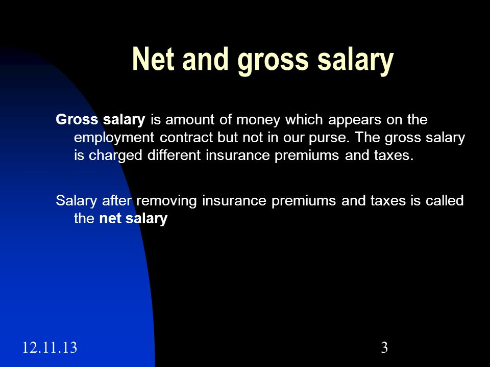 12.11.133 Net and gross salary Gross salary is amount of money which appears on the employment contract but not in our purse.