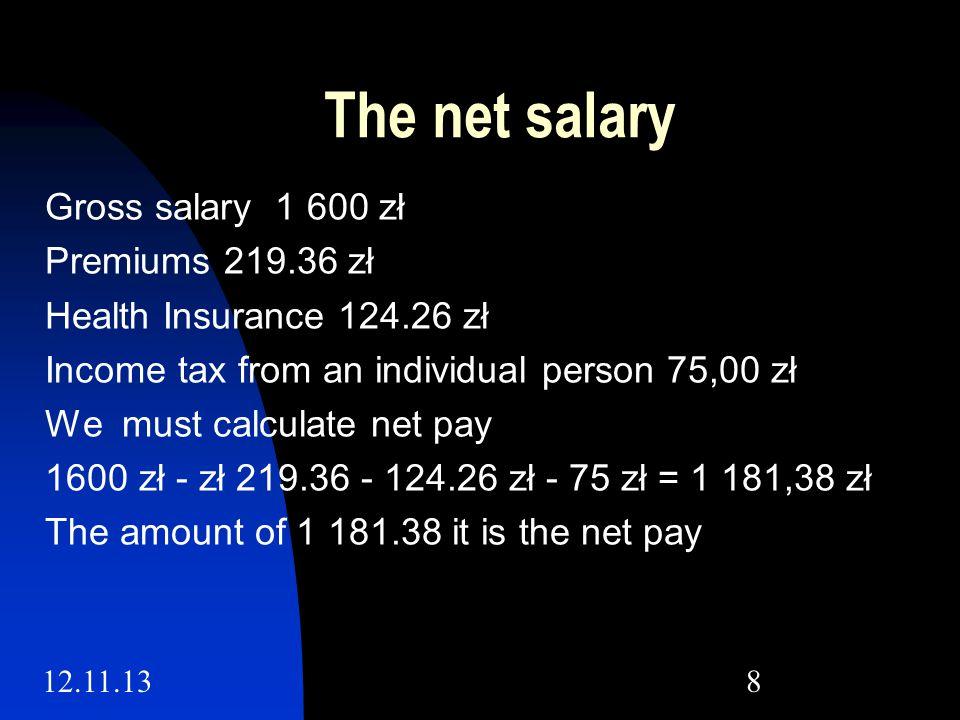 12.11.138 The net salary Gross salary 1 600 zł Premiums 219.36 zł Health Insurance 124.26 zł Income tax from an individual person 75,00 zł We must calculate net pay 1600 zł - zł 219.36 - 124.26 zł - 75 zł = 1 181,38 zł The amount of 1 181.38 it is the net pay