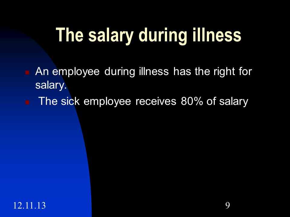 12.11.139 The salary during illness An employee during illness has the right for salary.