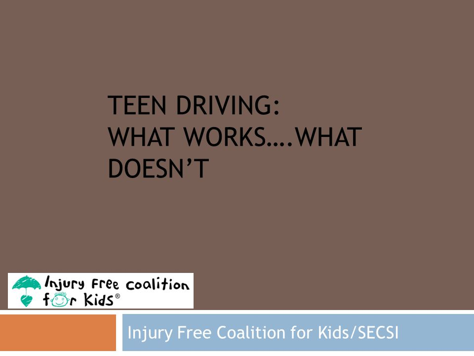 TEEN DRIVING: WHAT WORKS….WHAT DOESN'T Injury Free Coalition for Kids/SECSI