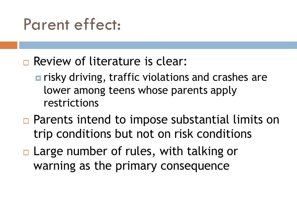Parent effect:  Review of literature is clear:  risky driving, traffic violations and crashes are lower among teens whose parents apply restrictions  Parents intend to impose substantial limits on trip conditions but not on risk conditions  Large number of rules, with talking or warning as the primary consequence