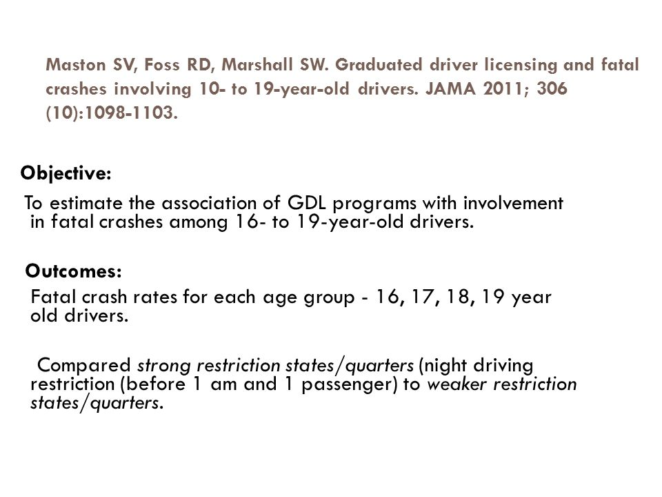 Maston SV, Foss RD, Marshall SW. Graduated driver licensing and fatal crashes involving 10- to 19-year-old drivers. JAMA 2011; 306 (10):1098-1103. Obj