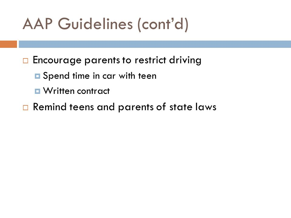 AAP Guidelines (cont'd)  Encourage parents to restrict driving  Spend time in car with teen  Written contract  Remind teens and parents of state laws