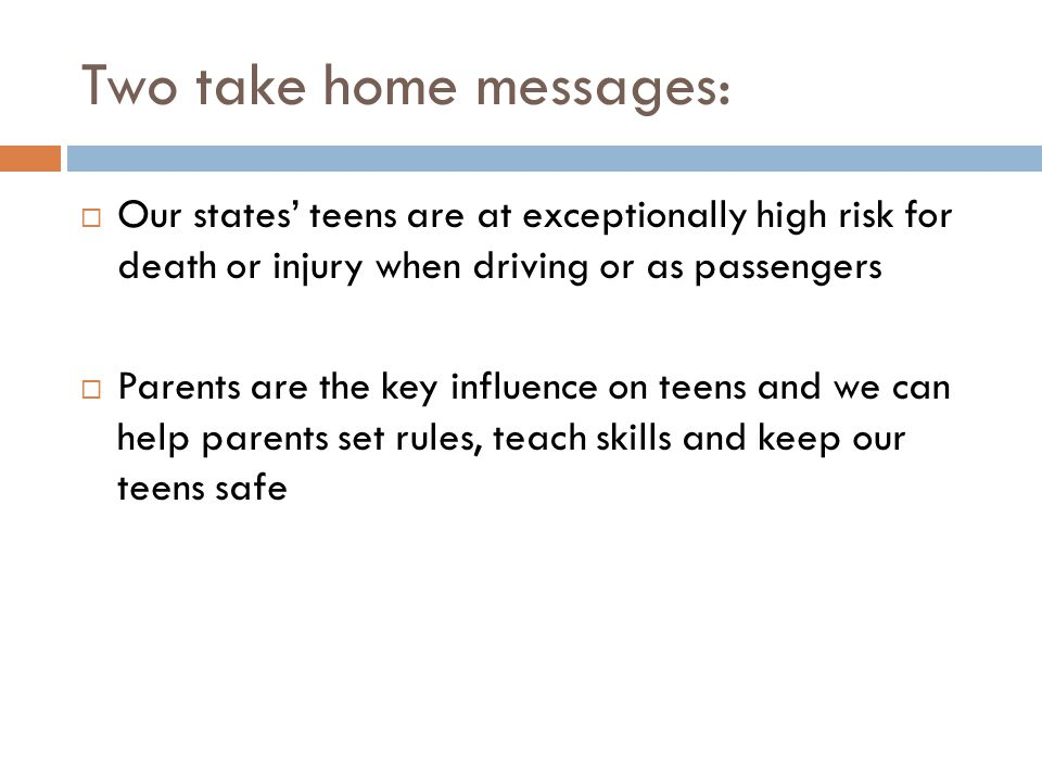 Two take home messages:  Our states' teens are at exceptionally high risk for death or injury when driving or as passengers  Parents are the key influence on teens and we can help parents set rules, teach skills and keep our teens safe