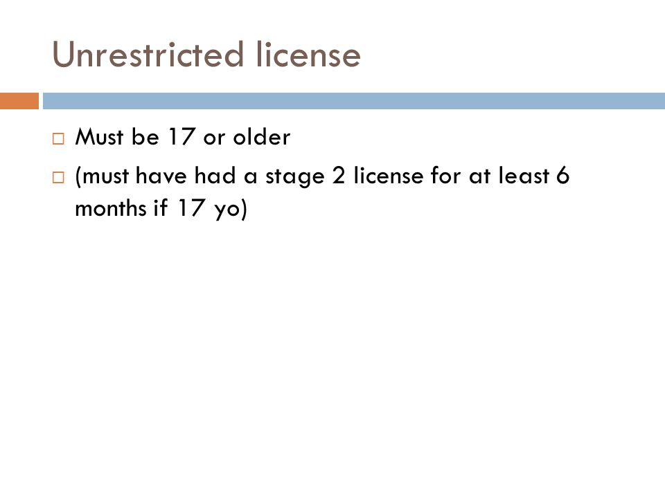 Unrestricted license  Must be 17 or older  (must have had a stage 2 license for at least 6 months if 17 yo)