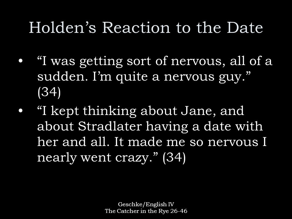 """Geschke/English IV The Catcher in the Rye 26-46 Holden's Reaction to the Date """"I was getting sort of nervous, all of a sudden. I'm quite a nervous guy"""