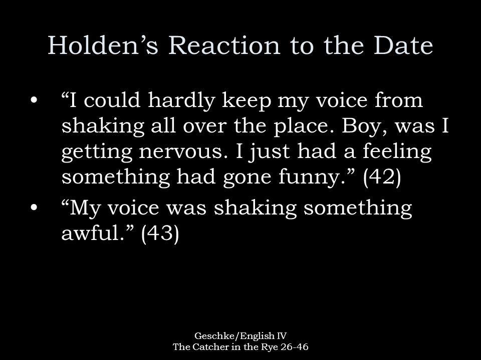 """Geschke/English IV The Catcher in the Rye 26-46 Holden's Reaction to the Date """"I could hardly keep my voice from shaking all over the place. Boy, was"""