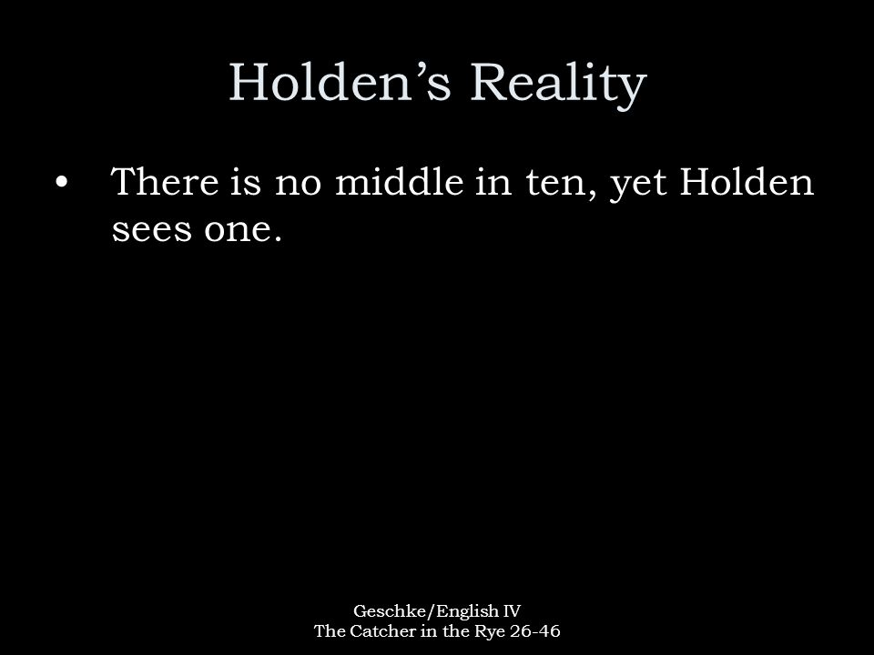 Geschke/English IV The Catcher in the Rye 26-46 Holden's Reality There is no middle in ten, yet Holden sees one.