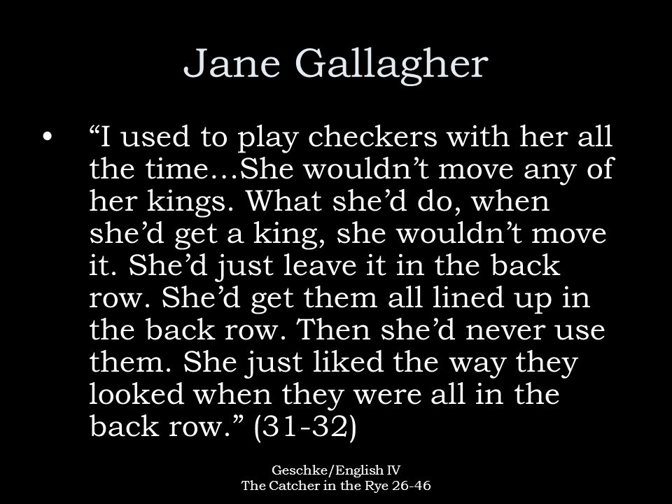 """Geschke/English IV The Catcher in the Rye 26-46 Jane Gallagher """"I used to play checkers with her all the time…She wouldn't move any of her kings. What"""