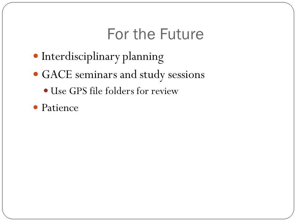 For the Future Interdisciplinary planning GACE seminars and study sessions Use GPS file folders for review Patience