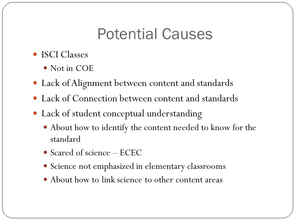 Potential Causes ISCI Classes Not in COE Lack of Alignment between content and standards Lack of Connection between content and standards Lack of student conceptual understanding About how to identify the content needed to know for the standard Scared of science – ECEC Science not emphasized in elementary classrooms About how to link science to other content areas