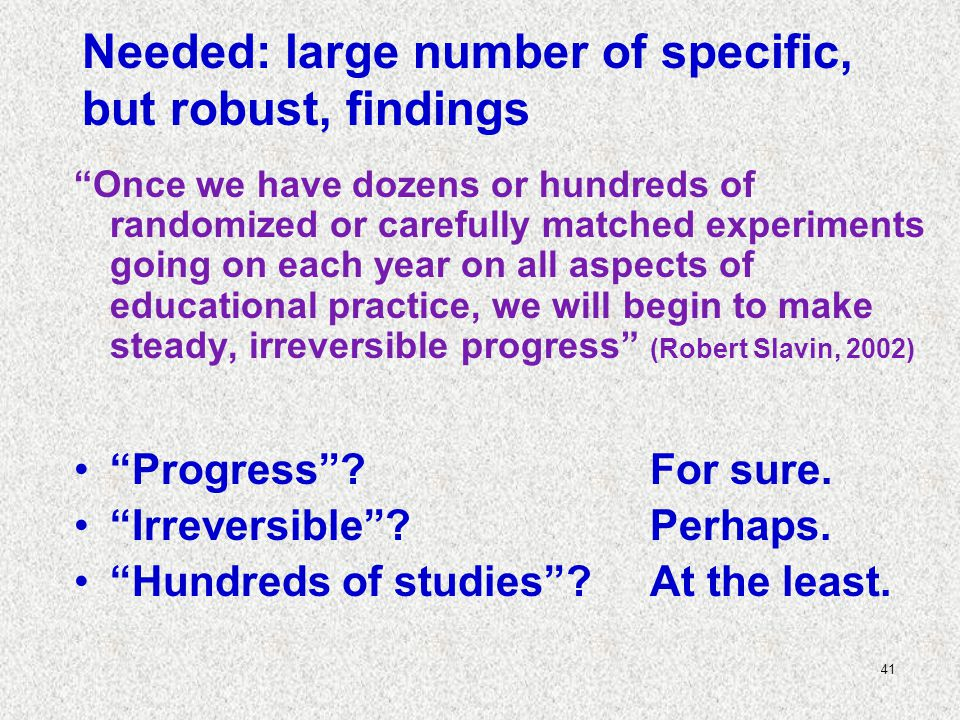 41 Needed: large number of specific, but robust, findings Once we have dozens or hundreds of randomized or carefully matched experiments going on each year on all aspects of educational practice, we will begin to make steady, irreversible progress (Robert Slavin, 2002) Progress .