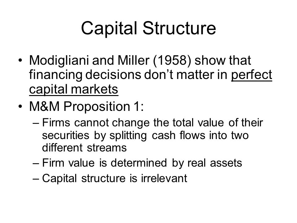 Capital Structure Modigliani and Miller (1958) show that financing decisions don't matter in perfect capital markets M&M Proposition 1: –Firms cannot change the total value of their securities by splitting cash flows into two different streams –Firm value is determined by real assets –Capital structure is irrelevant