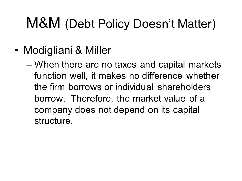 M&M (Debt Policy Doesn't Matter) Modigliani & Miller –When there are no taxes and capital markets function well, it makes no difference whether the firm borrows or individual shareholders borrow.