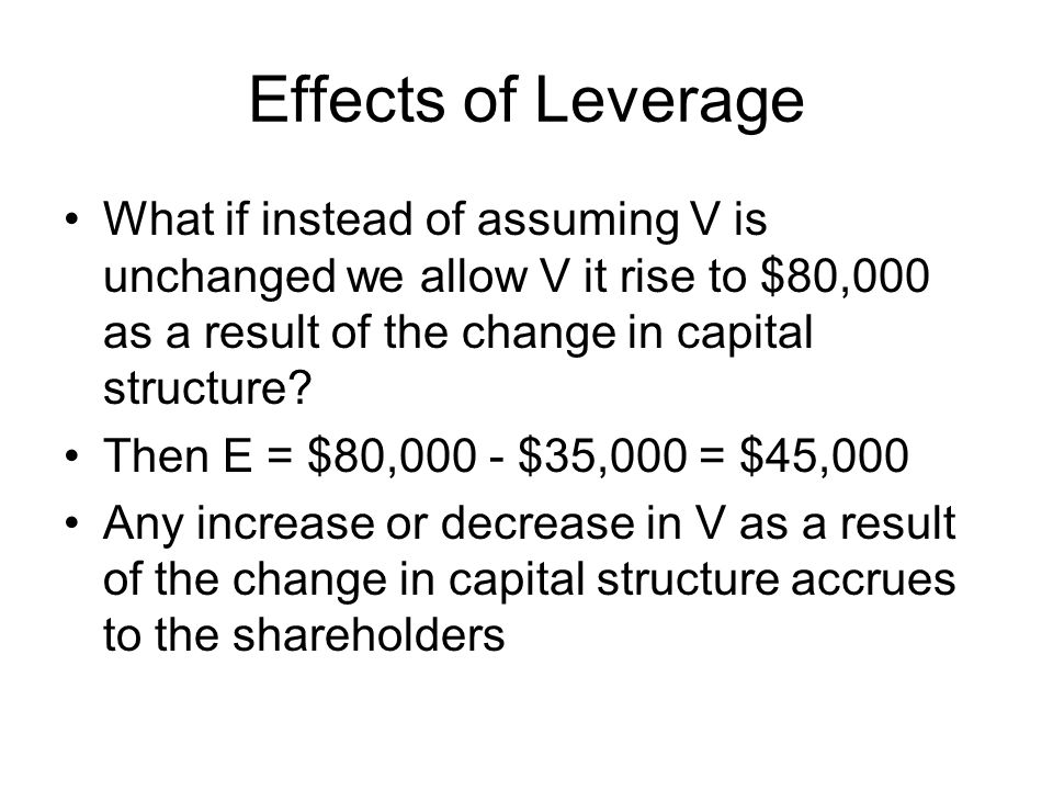 Effects of Leverage What if instead of assuming V is unchanged we allow V it rise to $80,000 as a result of the change in capital structure.