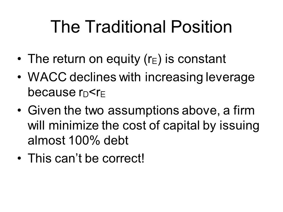 The Traditional Position The return on equity (r E ) is constant WACC declines with increasing leverage because r D <r E Given the two assumptions above, a firm will minimize the cost of capital by issuing almost 100% debt This can't be correct!